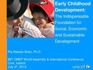 Pia  Rebello  Britto. Ph.D. 66 th  OMEP World Assembly & International Conference  Cork, Ireland