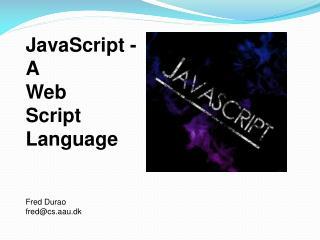 JavaScript - A Web Script Language Fred Durao fred@cs.aau.dk