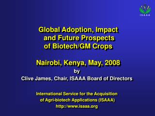 Global Adoption, Impact  and Future Prospects    of Biotech/GM Crops  Nairobi, Kenya, May, 2008