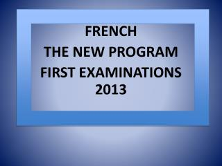 FRENCH THE NEW PROGRAM FIRST EXAMINATIONS 2013