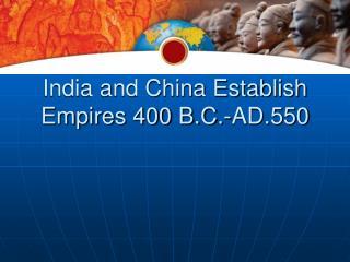 India and China Establish Empires 400 B.C.-AD.550