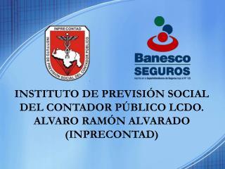 INSTITUTO  DE  PREVISIÓN SOCIAL DEL CONTADOR PÚBLICO LCDO. ALVARO RAMÓN ALVARADO (INPRECONTAD)