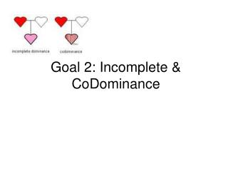Goal 2: Incomplete &  CoDominance