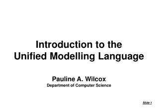 Introduction to the Unified Modelling Language Pauline A. Wilcox Department of Computer Science