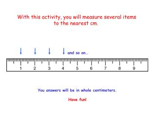 With this activity, you will measure several items  to the nearest cm.