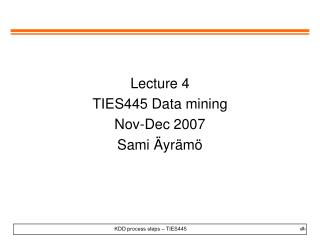 Lecture 4 TIES445 Data mining Nov-Dec 2007 Sami Äyrämö
