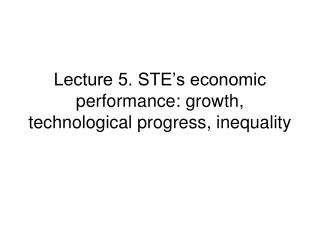 Lecture 5. STE's economic performance: growth, technological progress, inequality