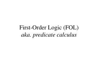 First-Order Logic (FOL) aka. predicate calculus