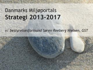 Danmarks Miljøportals  Strategi 2013-2017 v/ bestyrelsesformand Søren Reeberg Nielsen, GST