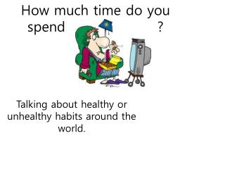 How much time do you spend                   ?