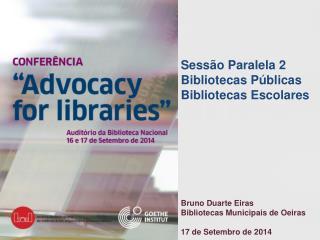 Sessão Paralela 2 Bibliotecas Públicas Bibliotecas Escolares Bruno Duarte Eiras