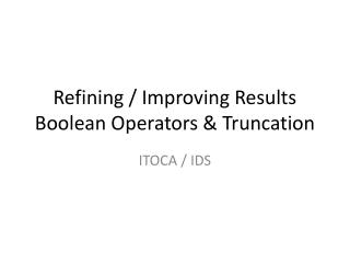 Refining / Improving Results Boolean Operators & Truncation