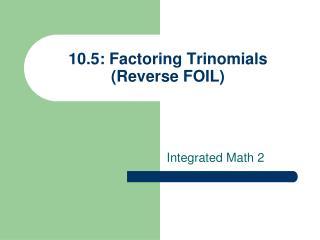 10.5: Factoring Trinomials (Reverse FOIL)