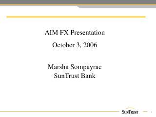 AIM FX Presentation   October 3, 2006  Marsha Sompayrac SunTrust Bank