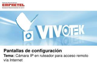 Pantallas de configuración Tema:  Cámara IP en ruteador para acceso remoto vía Internet