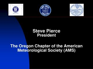 Steve Pierce President The Oregon Chapter of the American  Meteorological Society (AMS)