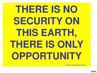 THERE IS NO SECURITY ON THIS EARTH, THERE IS ONLY OPPORTUNITY General Douglas Macarthur