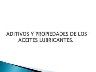 ADITIVOS Y PROPIEDADES DE LOS ACEITES LUBRICANTES.