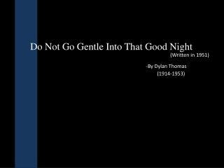 Do Not  G o  G entle  I nto That  G ood  N ight