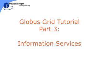 Globus Grid Tutorial Part 3: Information Services