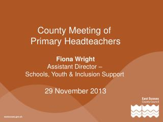 County Meeting of  Primary Headteachers Fiona Wright Assistant Director –