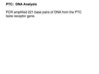 PTC:  DNA Analysis PCR amplified 221 base pairs of DNA from the PTC  taste receptor gene.