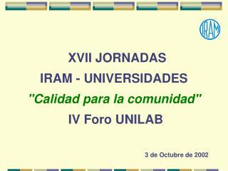 XVII JORNADAS  IRAM - UNIVERSIDADES   Calidad para la comunidad   IV Foro UNILAB  3 de Octubre de 2002