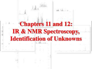 Chapters 11 and 12: IR & NMR Spectroscopy, Identification of Unknowns