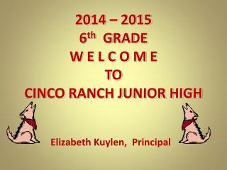 2014 – 2015   6 th    GRADE W E L C O M E TO  CINCO RANCH JUNIOR HIGH