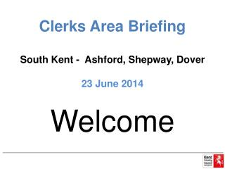Clerks Area Briefing South Kent -  Ashford,  Shepway , Dover 23 June 2014
