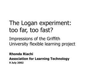 The Logan experiment:  too far, too fast?