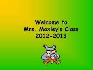 Welcome to  Mrs. Moxley's Class  2012-2013