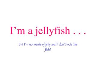 I'm a jellyfish . . .
