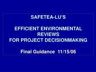 SAFETEA-LU'S EFFICIENT ENVIRONMENTAL REVIEWS FOR PROJECT DECISIONMAKING Final Guidance  11/15/06