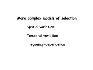 More complex models of selection 	Spatial variation 	Temporal variation 	Frequency-dependence