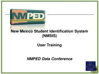 New Mexico Student Identification System (NMSIS)  User Training  NMPED Data Conference