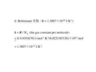 k : Boltzmann  常数( k  = 1.3807 ×10 -23  J K -1 ) k  =  R  /  N A (the gas constant per molecule)