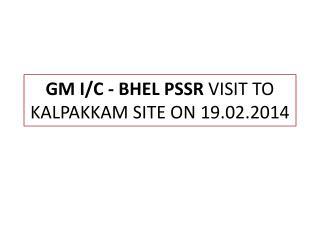 GM I/C - BHEL PSSR  VISIT TO KALPAKKAM SITE ON 19.02.2014