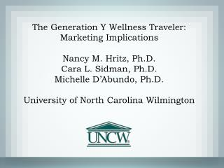 The Generation Y Wellness Traveler: Marketing Implications  Nancy M. Hritz, Ph.D. Cara L. Sidman, Ph.D. Michelle D Abund