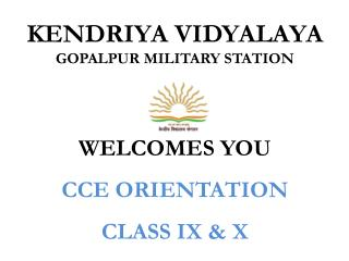 KENDRIYA VIDYALAYA  GOPALPUR MILITARY STATION WELCOMES YOU CCE  ORIENTATION CLASS IX & X