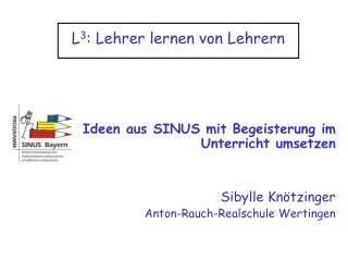 L3: Lehrer lernen von Lehrern     Ideen aus SINUS mit Begeisterung im Unterricht umsetzen   Sibylle Kn tzinger Anton-Rau