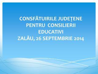 CONSFĂTUIRILE JUDEŢENE PENTRU   CONSILIERII  EDUCATIVI  ZA LĂU , 26  SEPTEMBRIE 2014