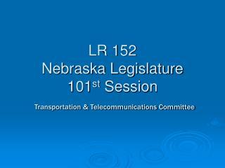 LR 152 Nebraska Legislature 101 st  Session Transportation & Telecommunications Committee