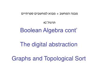 Boolean Algebra cont' The digital abstraction Graphs and Topological Sort