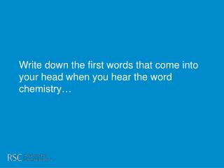 Write down the first words that come into your head when you hear the word chemistry…