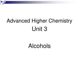 Advanced Higher Chemistry Unit 3 Alcohols