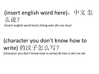 (insert  english  word here) ,中文 怎么说? (insert  english  word here)  zhōng wén zěn  me  shuō
