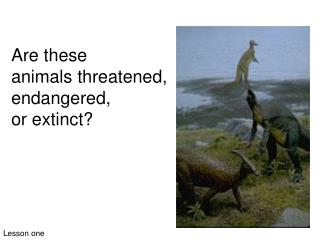 Are these  animals threatened,  endangered,  or extinct?