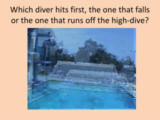 Which diver hits first, the one that falls or the one that runs off the high-dive?