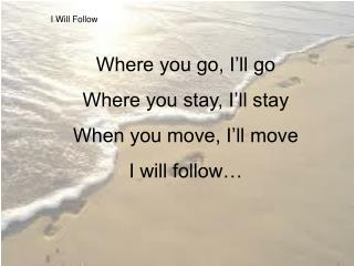 I Will Follow Where you go, I'll go Where you stay, I'll stay When you move, I'll move